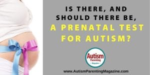Is There, and Should There Be, a Prenatal Test for Autism? https://www.autismparentingmagazine.com/prenatal-test-autism/